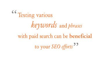 Testing various keywords and phrases with paid search can be beneficial to your SEO efforts