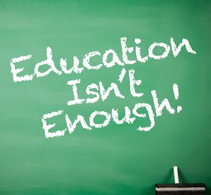 Education isn't enough!